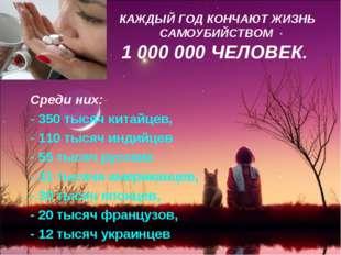 КАЖДЫЙ ГОД КОНЧАЮТ ЖИЗНЬ САМОУБИЙСТВОМ 1 000 000 ЧЕЛОВЕК. Среди них:- - 350 т