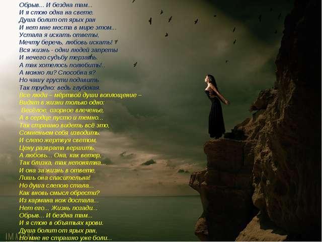Обрыв... И бездна там... И я стою одна на свете. Душа болит от ярых ран И нет...