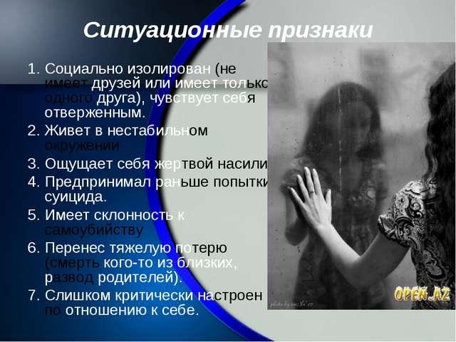 Ситуационные признаки 1. Социально изолирован (не имеет друзей или имеет толь...