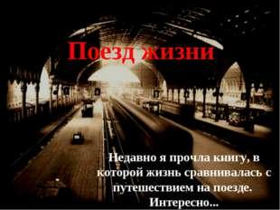 Недавно я прочла книгу, в которой жизнь сравнивалась с путешествием на поезде