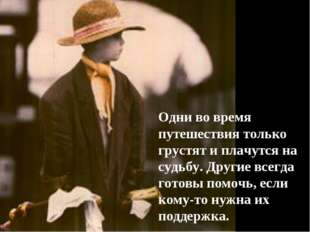 Одни во время путешествия только грустят и плачутся на судьбу. Другие всегда