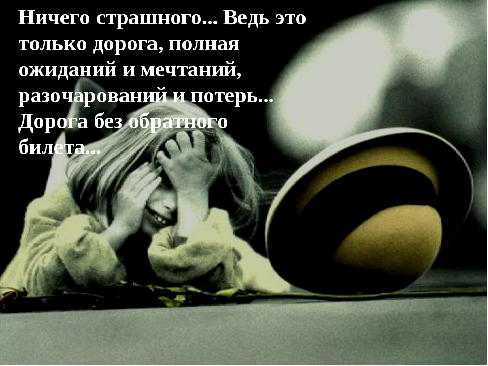 Ничего страшного... Ведь это только дорога, полная ожиданий и мечтаний, разоч...