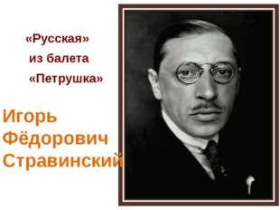 «Русская» из балета «Петрушка» Игорь Фёдорович Стравинский