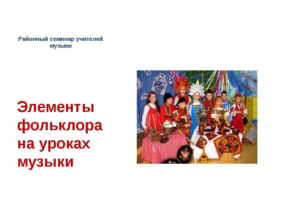 Районный семинар учителей музыки Элементы фольклора на уроках музыки