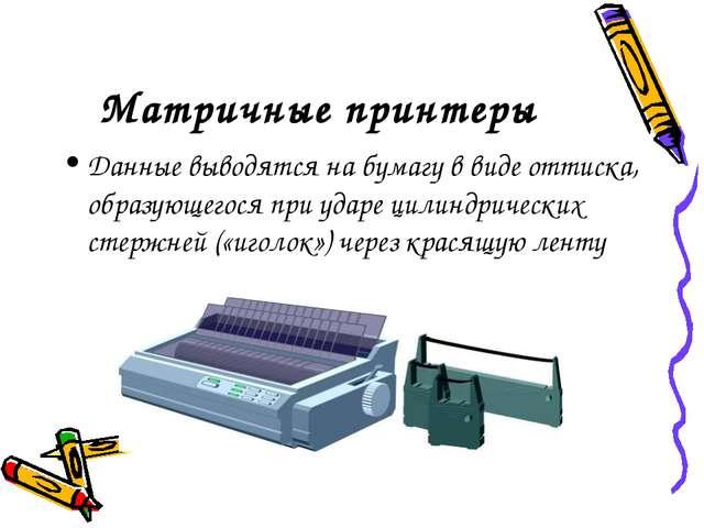 Матричные принтеры Данные выводятся на бумагу в виде оттиска, образующегося п...