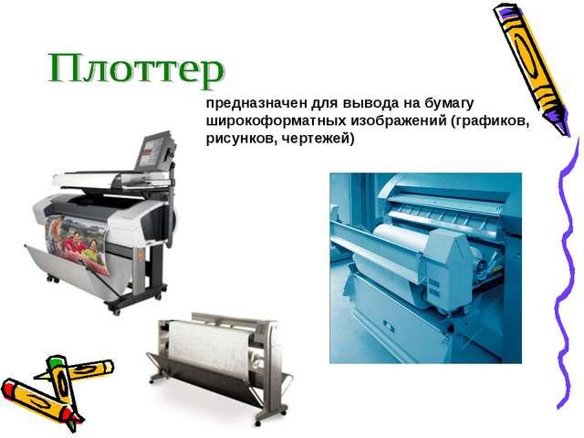 предназначен для вывода на бумагу широкоформатных изображений (графиков, рису...