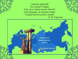 Хакасия, край мой! Ты в центре Сибири, Там, где в Саянах шумит Енисей! Чудо