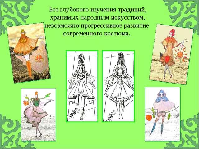 Без глубокого изучения традиций, хранимых народным искусством, невозможно про...