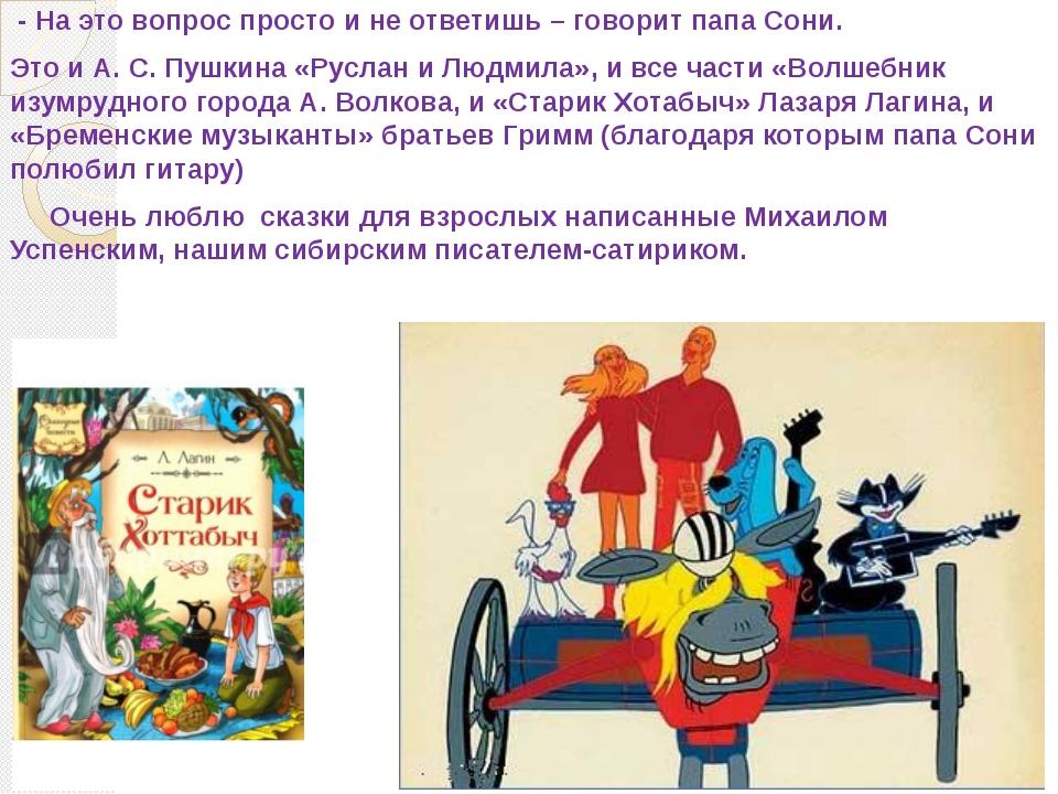 - На это вопрос просто и не ответишь – говорит папа Сони. Это и А. С. Пушкин...