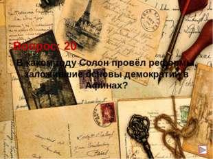 Вопрос: 20 В каком году Солон провёл реформы, заложившие основы демократии в