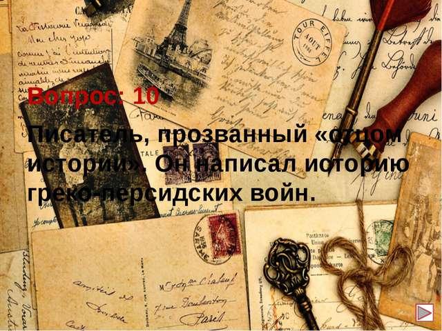 Вопрос: 10 Писатель, прозванный «отцом истории». Он написал историю греко-пе...