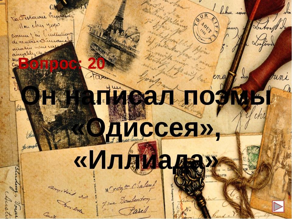 Вопрос: 20 Он написал поэмы «Одиссея», «Иллиада»