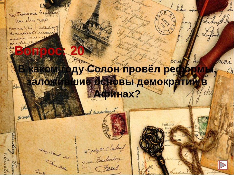 Вопрос: 20 В каком году Солон провёл реформы, заложившие основы демократии в...