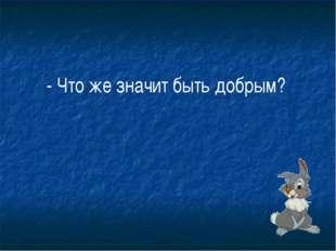 - Что же значит быть добрым?
