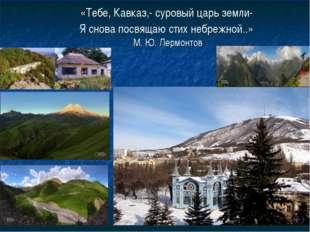 «Тебе, Кавказ,- суровый царь земли- Я снова посвящаю стих небрежной..» М. Ю.