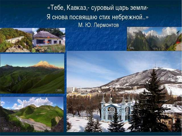 «Тебе, Кавказ,- суровый царь земли- Я снова посвящаю стих небрежной..» М. Ю....