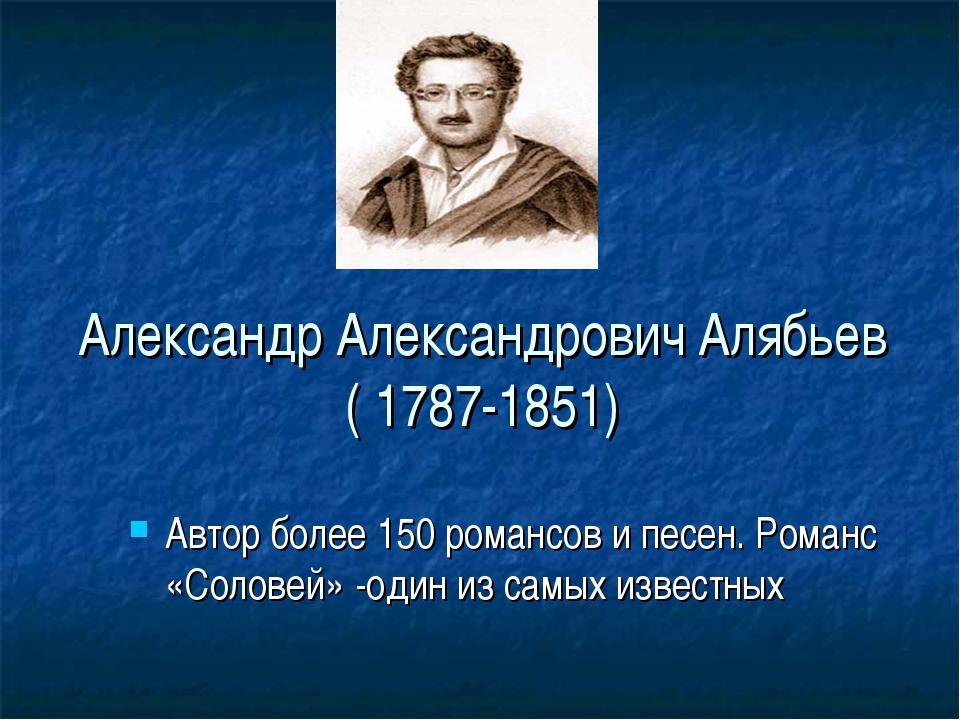 Александр Александрович Алябьев ( 1787-1851) Автор более 150 романсов и песен...