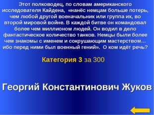 Георгий Константинович Жуков Категория 3 за 300 Этот полководец, по словам ам