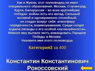Константин Константинович Рокоссовский Категория3 за 400 Как и Жуков, этот по