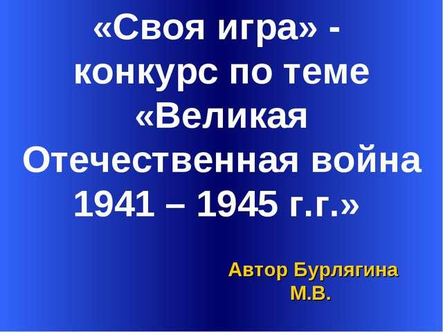 «Своя игра» - конкурс по теме «Великая Отечественная война 1941 – 1945 г.г.»...