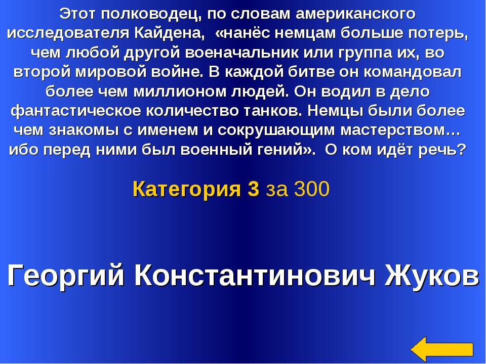 Георгий Константинович Жуков Категория 3 за 300 Этот полководец, по словам ам...