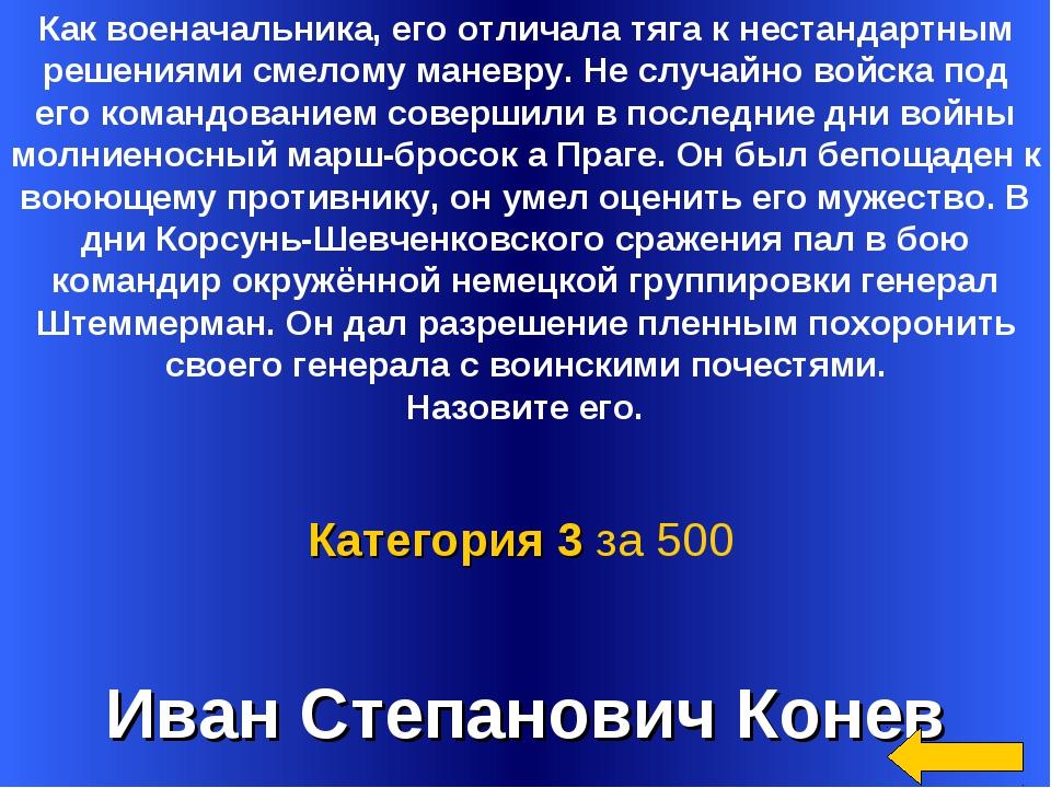 Иван Степанович Конев Категория 3 за 500 Как военачальника, его отличала тяга...