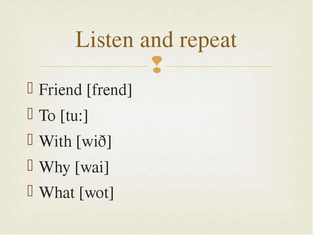 Friend [frend] To [tu:] With [wið] Why [wai] What [wot] Listen and repeat 
