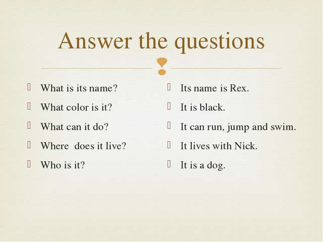 Answer the questions What is its name? What color is it? What can it do? Wher...