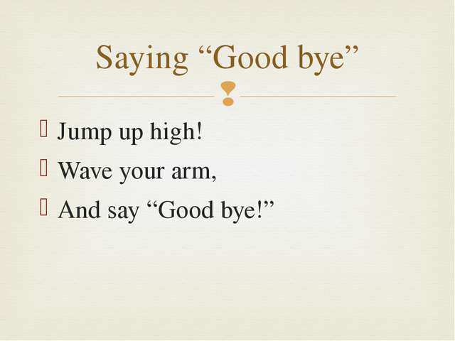 """Jump up high! Wave your arm, And say """"Good bye!"""" Saying """"Good bye"""" """