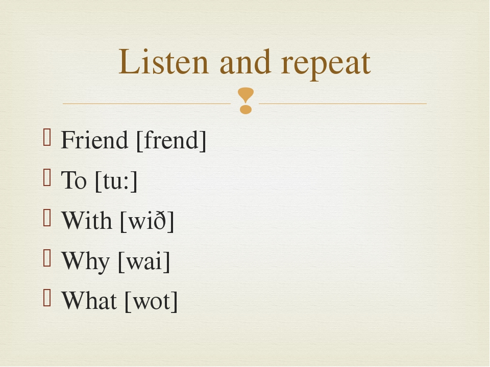 Friend [frend] To [tu:] With [wið] Why [wai] What [wot] Listen and repeat 