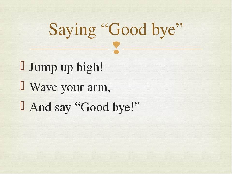 "Jump up high! Wave your arm, And say ""Good bye!"" Saying ""Good bye"" "