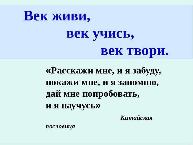 Век живи, век учись, век твори. «Расскажи мне, и я забуду, покажи мне, и я з...
