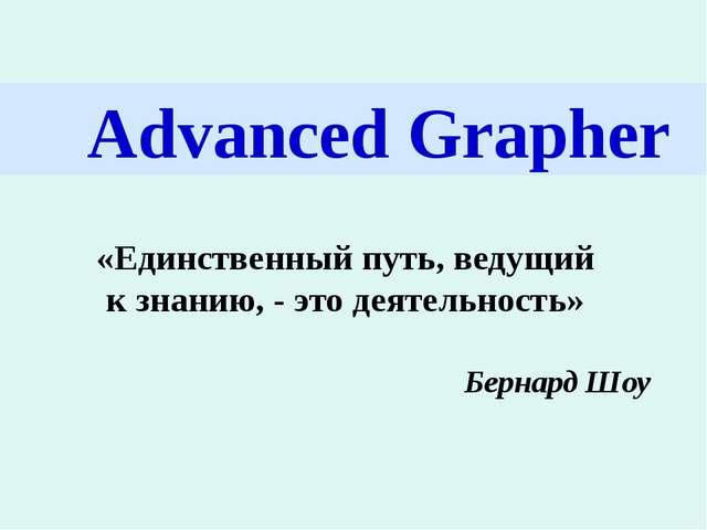 Advanced Grapher «Единственный путь, ведущий к знанию, - это деятельность» Б...