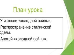 План урока 1.У истоков «холодной войны». 2.Распространение сталинской модели.