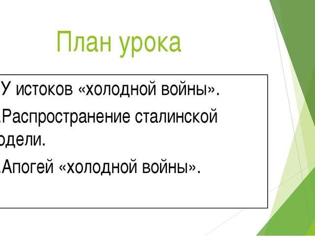 План урока 1.У истоков «холодной войны». 2.Распространение сталинской модели....