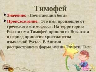 Тимофей Значение: «Почитающий бога» Происхождение: Это имя произошло от грече