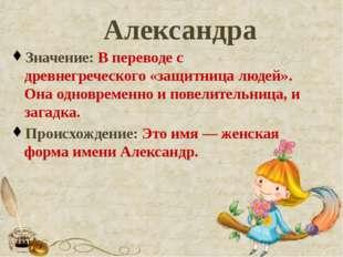 Александра Значение: В переводе с древнегреческого «защитница людей». Она одн