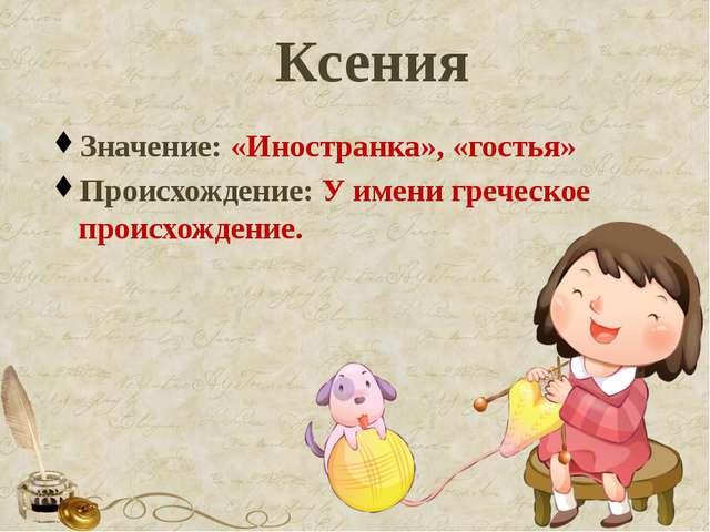Ксения Значение: «Иностранка», «гостья» Происхождение: У имени греческое прои...