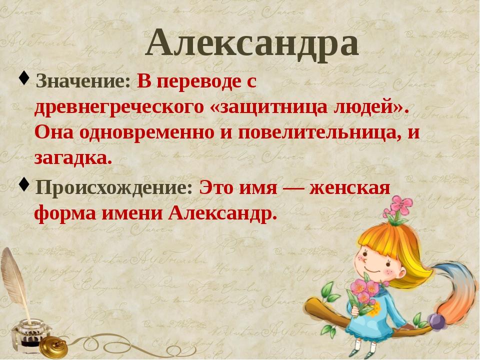 Александра Значение: В переводе с древнегреческого «защитница людей». Она одн...
