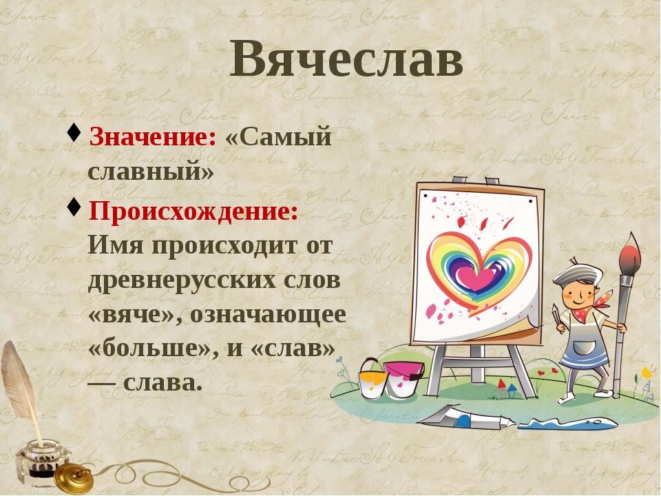 Вячеслав Значение: «Самый славный» Происхождение: Имя происходит от древнерус...
