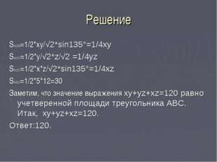 Решение SAOB=1/2*xy/√2*sin135°=1/4xy SAOC=1/2*y/√2*z/√2 =1/4yz SBOC=1/2*x*z/√