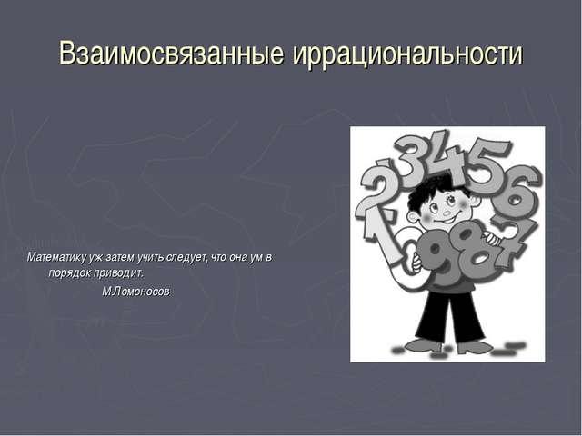 Взаимосвязанные иррациональности Математику уж затем учить следует, что она у...