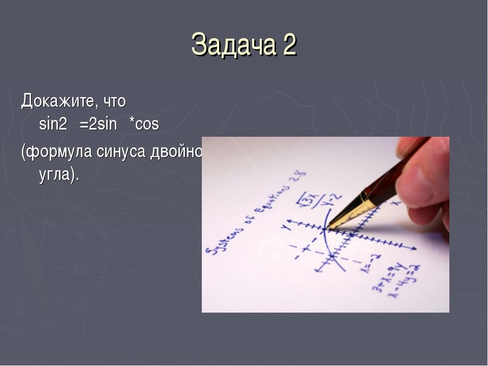 Задача 2 Докажите, что sin2α=2sinα*cosα (формула синуса двойного угла).