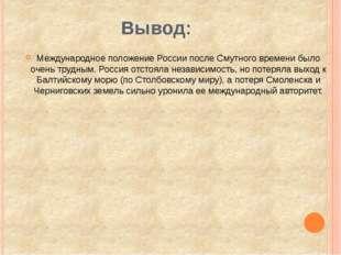 Вывод: Международное положение России после Смутного времени было очень трудн