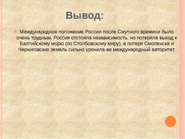 Вывод: Международное положение России после Смутного времени было очень трудн...