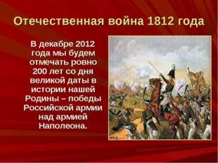 Отечественная война 1812 года В декабре 2012 года мы будем отмечать ровно 200
