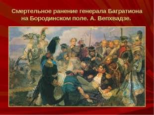 Смертельное ранение генералаБагратиона на Бородинском поле. А. Вепхвадзе.