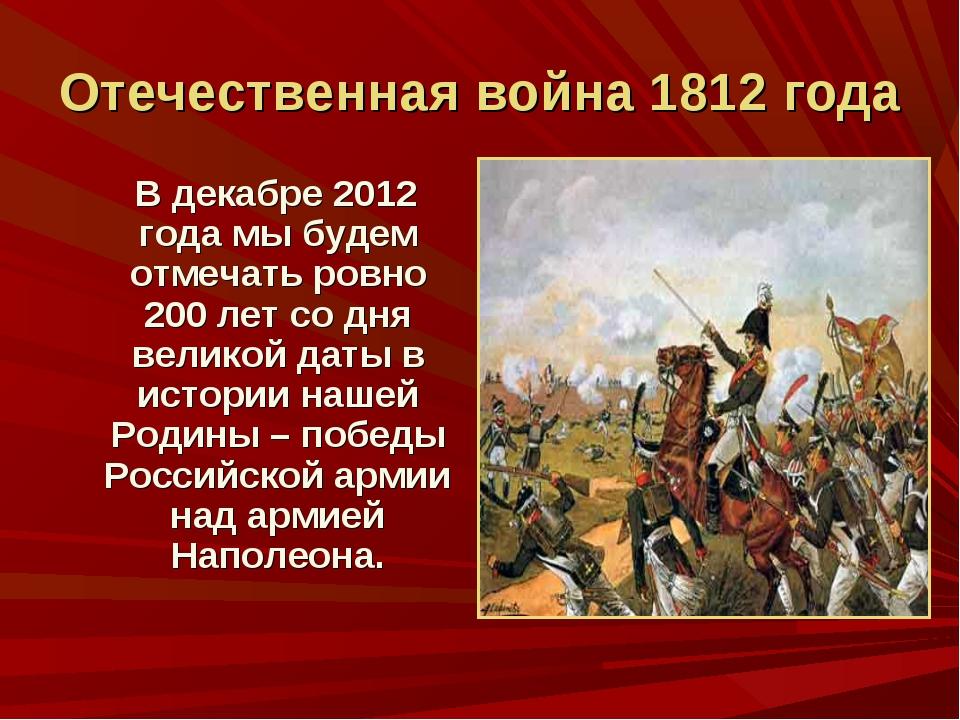 Отечественная война 1812 года В декабре 2012 года мы будем отмечать ровно 200...