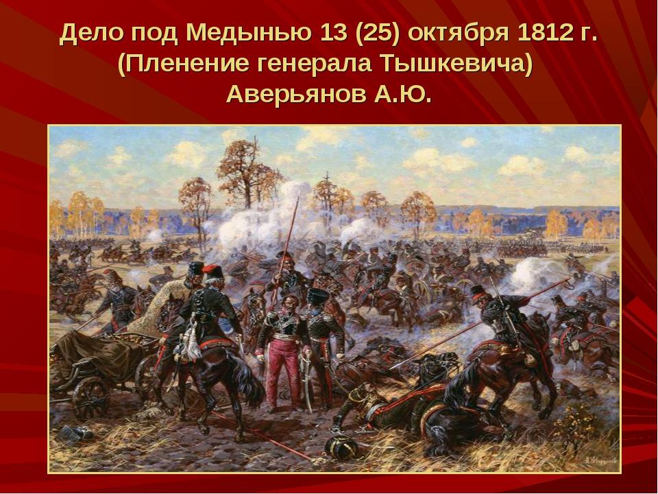 Дело под Медынью 13 (25) октября 1812 г. (Пленение генерала Тышкевича) Аверья...