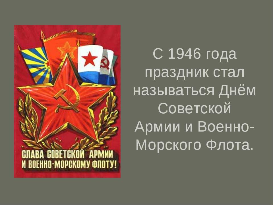 С 1946 года праздник стал называться Днём Советской Армии и Военно-Морского Ф...